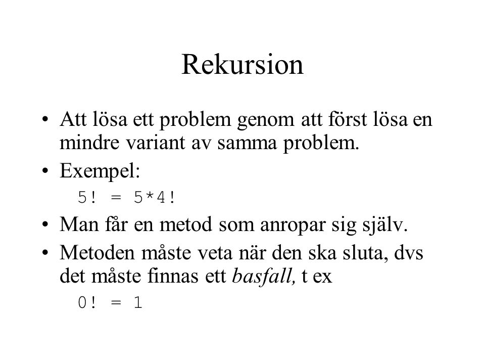 Rekursion Att lösa ett problem genom att först lösa en mindre variant av samma problem. Exempel: 5! = 5*4!