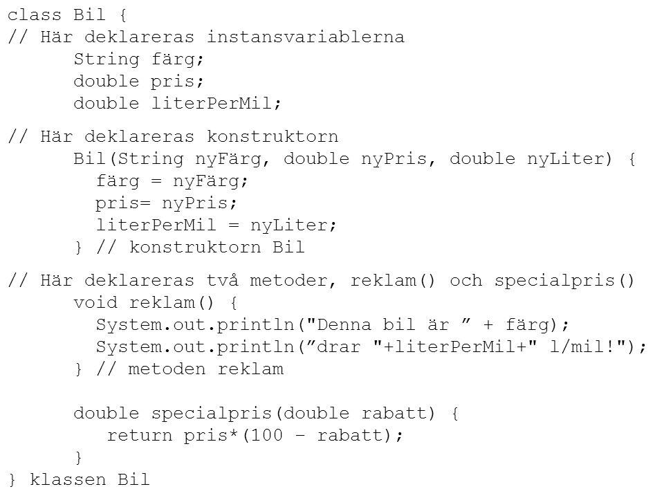class Bil { // Här deklareras instansvariablerna. String färg; double pris; double literPerMil; // Här deklareras konstruktorn.