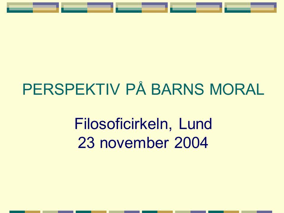 PERSPEKTIV PÅ BARNS MORAL Filosoficirkeln, Lund 23 november 2004