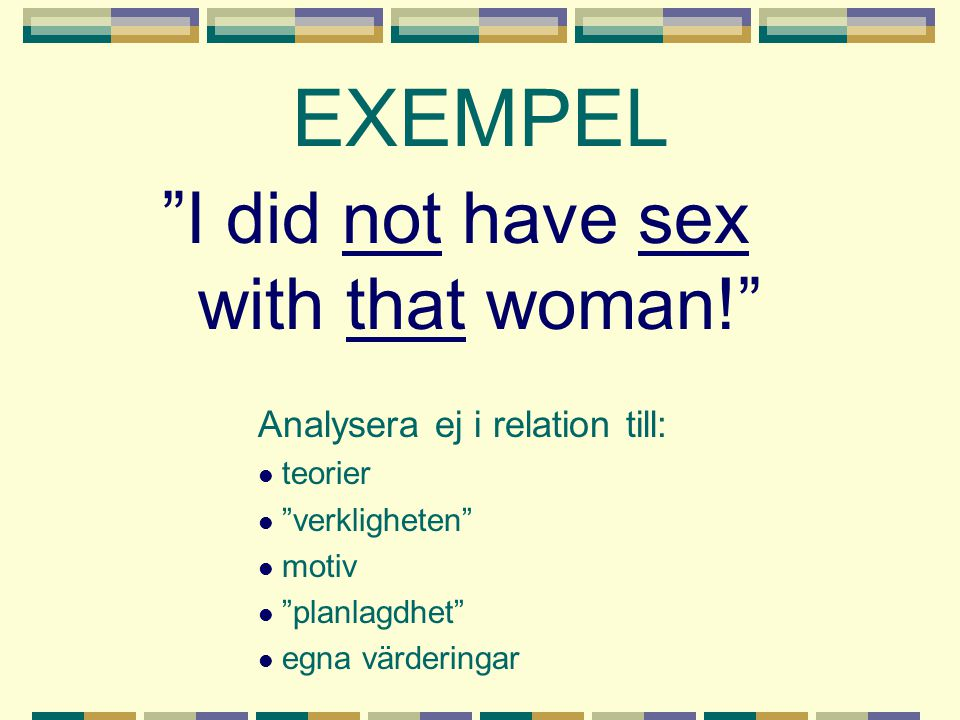 EXEMPEL I did not have sex with that woman!
