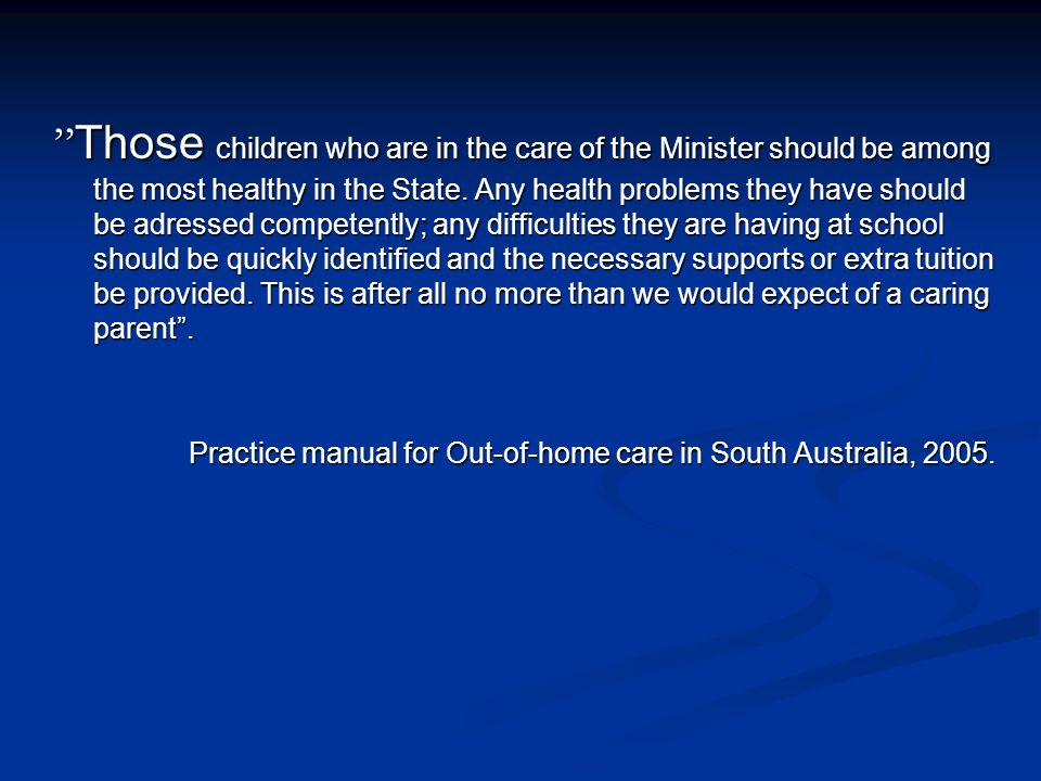 Those children who are in the care of the Minister should be among the most healthy in the State. Any health problems they have should be adressed competently; any difficulties they are having at school should be quickly identified and the necessary supports or extra tuition be provided. This is after all no more than we would expect of a caring parent .