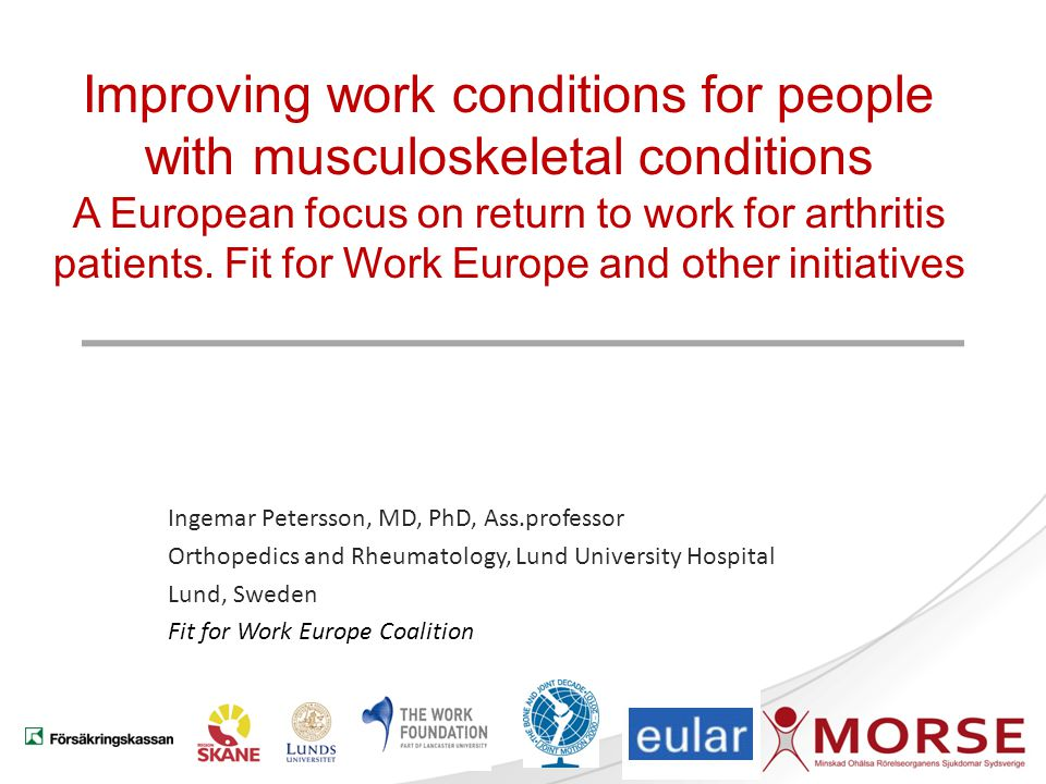 Improving work conditions for people with musculoskeletal conditions A European focus on return to work for arthritis patients. Fit for Work Europe and other initiatives