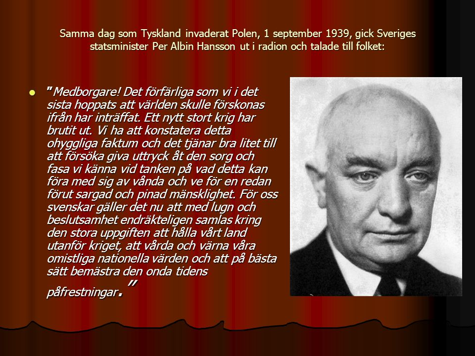 Samma dag som Tyskland invaderat Polen, 1 september 1939, gick Sveriges statsminister Per Albin Hansson ut i radion och talade till folket: