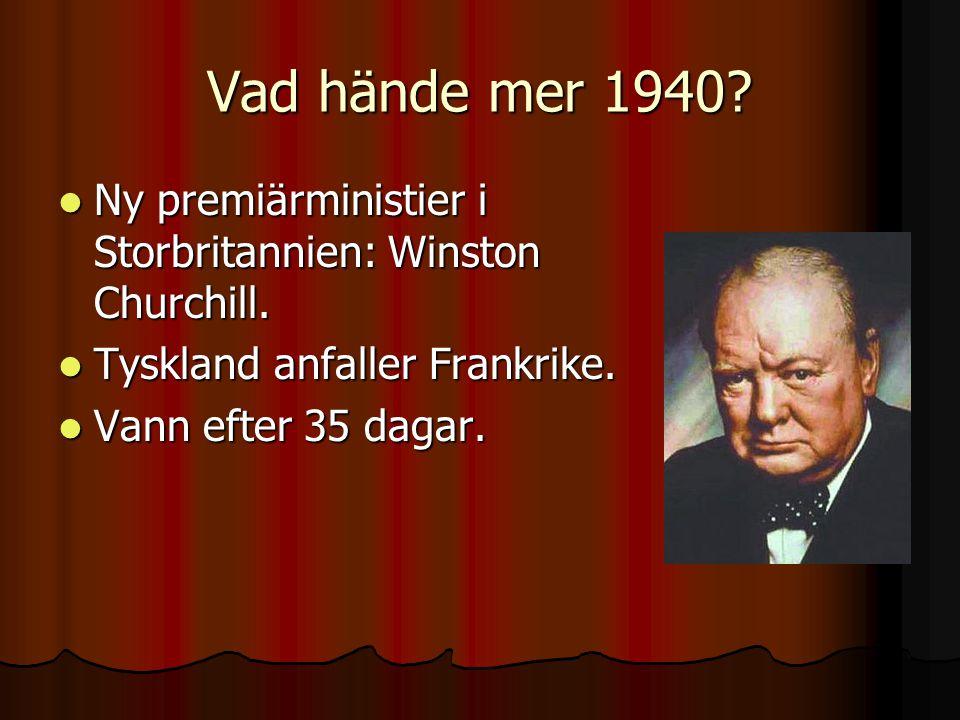 Vad hände mer 1940 Ny premiärministier i Storbritannien: Winston Churchill. Tyskland anfaller Frankrike.