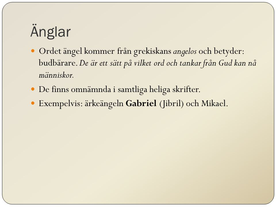 Änglar Ordet ängel kommer från grekiskans angelos och betyder: budbärare. De är ett sätt på vilket ord och tankar från Gud kan nå människor.