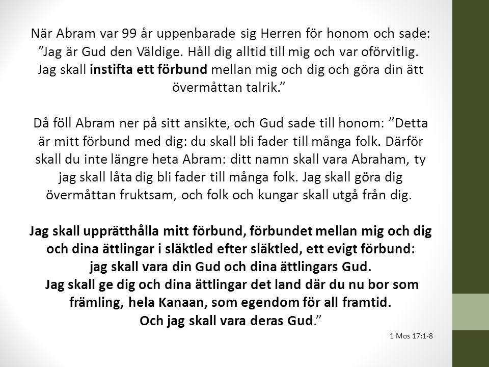 När Abram var 99 år uppenbarade sig Herren för honom och sade: Jag är Gud den Väldige. Håll dig alltid till mig och var oförvitlig. Jag skall instifta ett förbund mellan mig och dig och göra din ätt övermåttan talrik. Då föll Abram ner på sitt ansikte, och Gud sade till honom: Detta är mitt förbund med dig: du skall bli fader till många folk. Därför skall du inte längre heta Abram: ditt namn skall vara Abraham, ty jag skall låta dig bli fader till många folk. Jag skall göra dig övermåttan fruktsam, och folk och kungar skall utgå från dig. Jag skall upprätthålla mitt förbund, förbundet mellan mig och dig och dina ättlingar i släktled efter släktled, ett evigt förbund: jag skall vara din Gud och dina ättlingars Gud. Jag skall ge dig och dina ättlingar det land där du nu bor som främling, hela Kanaan, som egendom för all framtid. Och jag skall vara deras Gud.