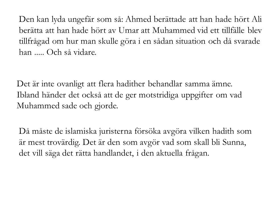 Den kan lyda ungefär som så: Ahmed berättade att han hade hört Ali berätta att han hade hört av Umar att Muhammed vid ett tillfälle blev tillfrågad om hur man skulle göra i en sådan situation och då svarade han ..... Och så vidare.