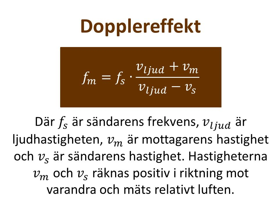 Dopplereffekt 𝑓 𝑚 = 𝑓 𝑠 ∙ 𝑣 𝑙𝑗𝑢𝑑 + 𝑣 𝑚 𝑣 𝑙𝑗𝑢𝑑 − 𝑣 𝑠