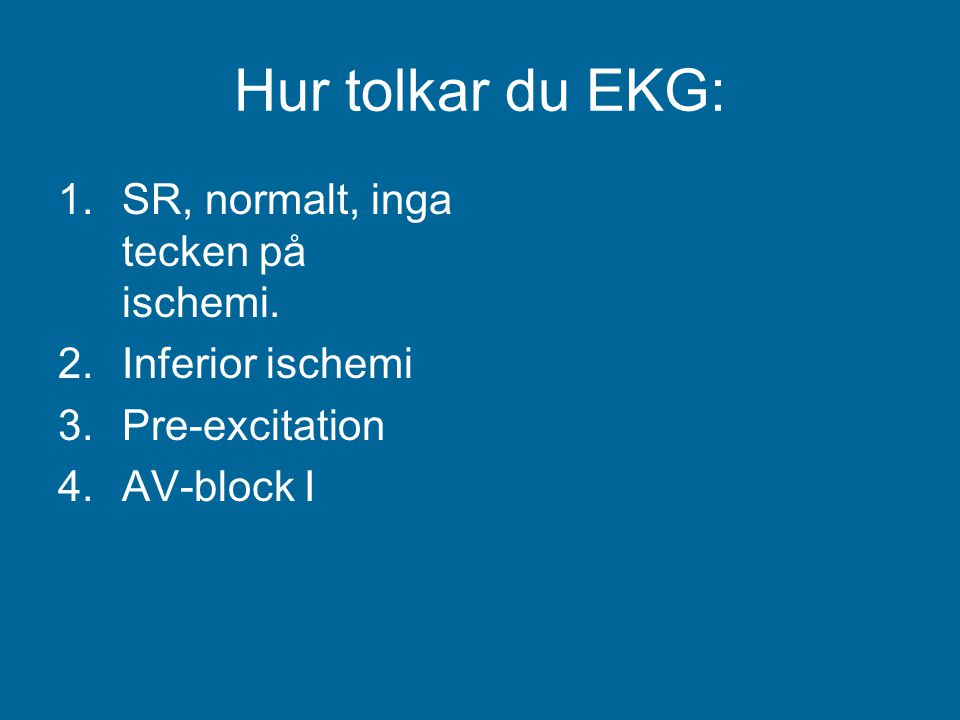 Hur tolkar du EKG: SR, normalt, inga tecken på ischemi.