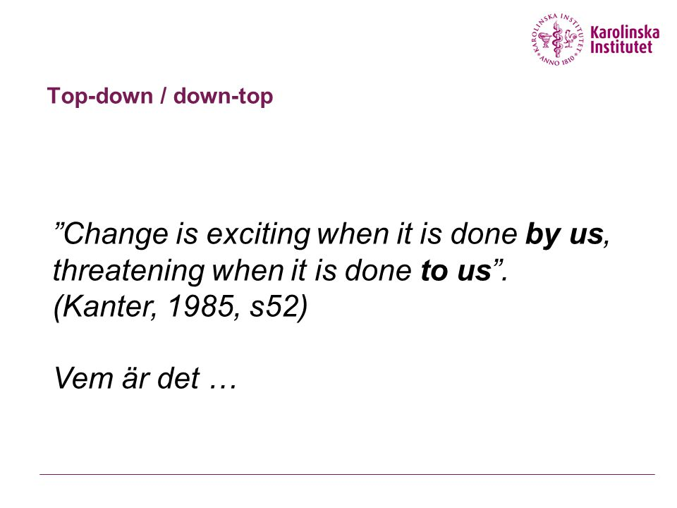 Top-down / down-top Change is exciting when it is done by us, threatening when it is done to us . (Kanter, 1985, s52)