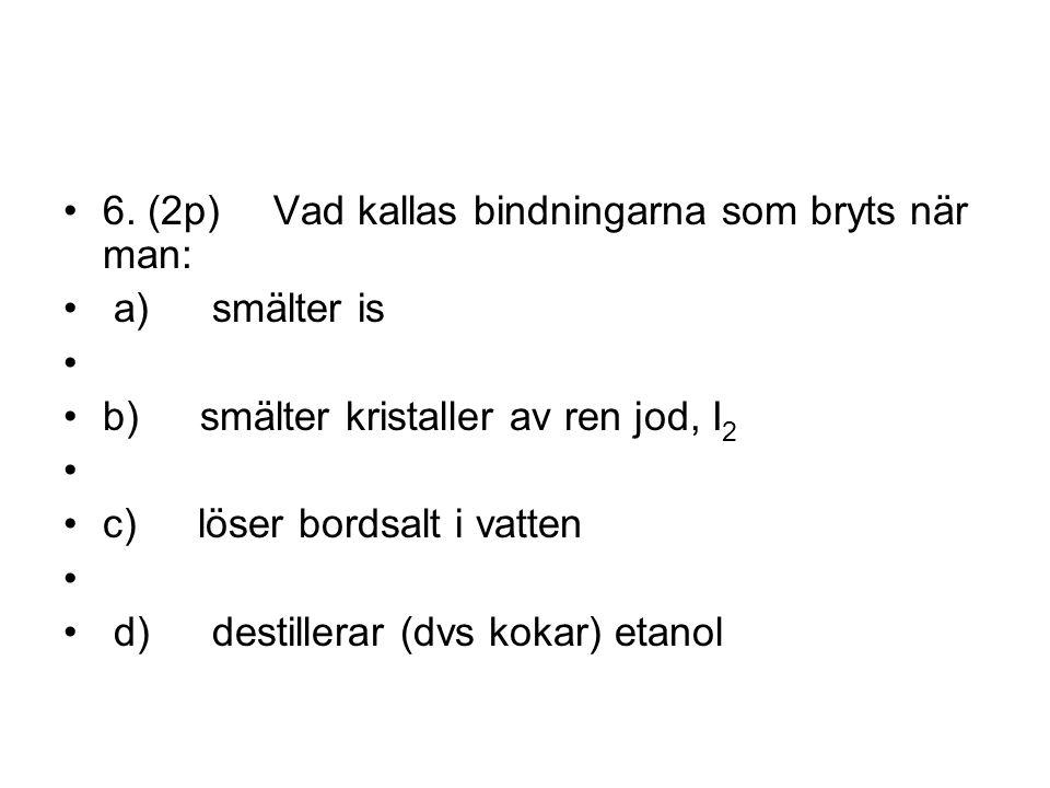 6. (2p) Vad kallas bindningarna som bryts när man: