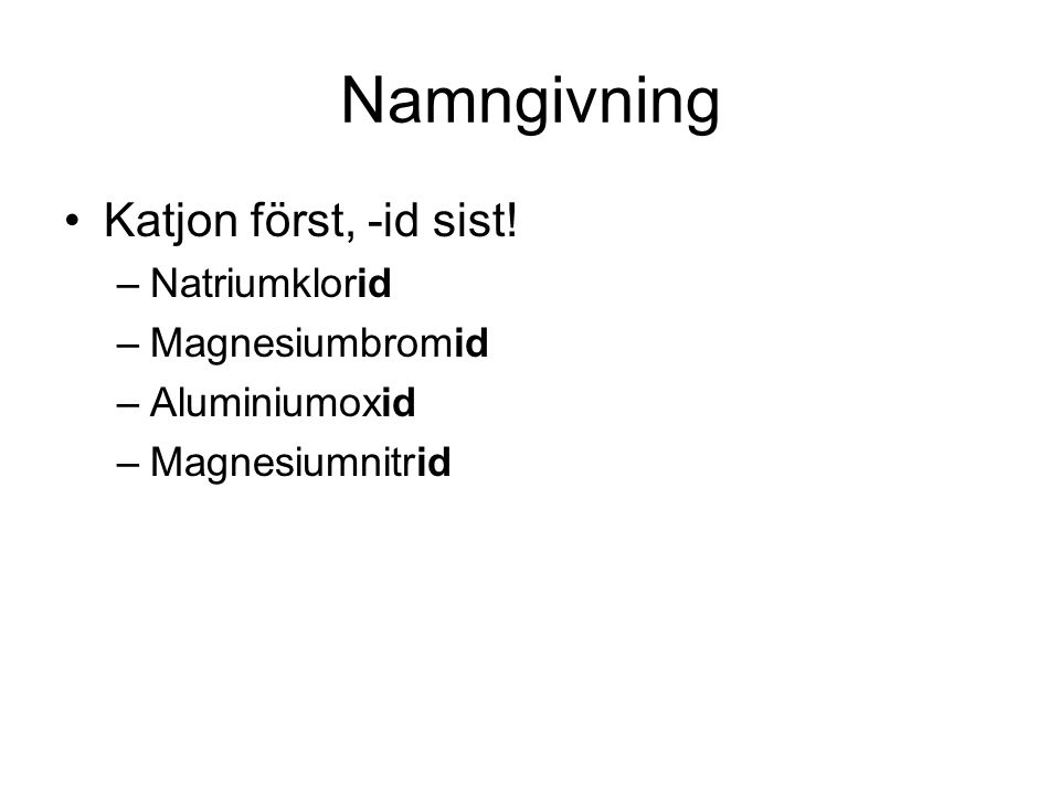 Namngivning Katjon först, -id sist! Natriumklorid Magnesiumbromid
