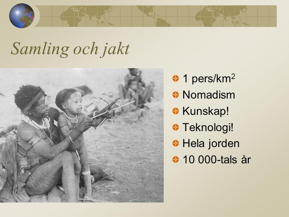 Samling och jakt 1 pers/km2 Nomadism Kunskap! Teknologi! Hela jorden
