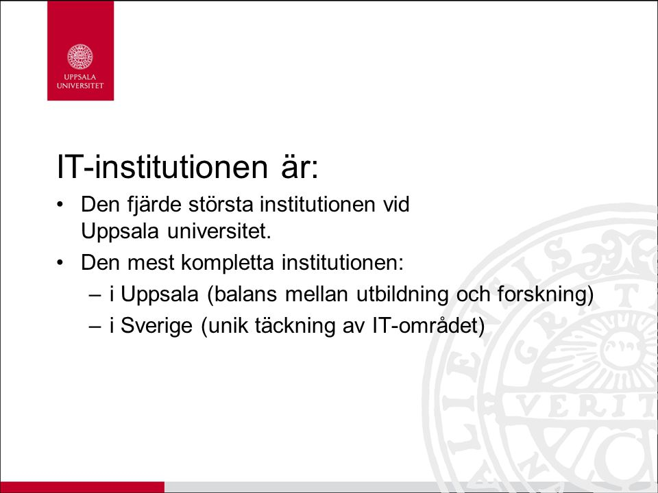IT-institutionen är: Den fjärde största institutionen vid Uppsala universitet. Den mest kompletta institutionen: