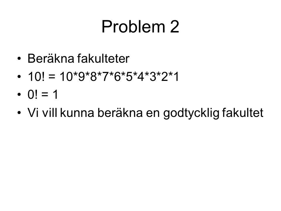 Problem 2 Beräkna fakulteter 10! = 10*9*8*7*6*5*4*3*2*1 0! = 1