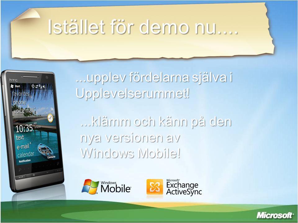 Istället för demo nu.... ...upplev fördelarna själva i Upplevelserummet! ...klämm och känn på den nya versionen av Windows Mobile!