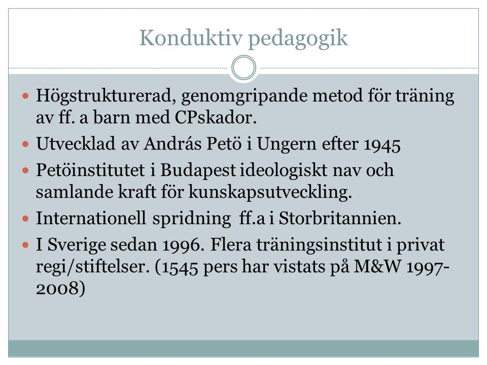Konduktiv pedagogik Högstrukturerad, genomgripande metod för träning av ff. a barn med CPskador. Utvecklad av András Petö i Ungern efter 1945.