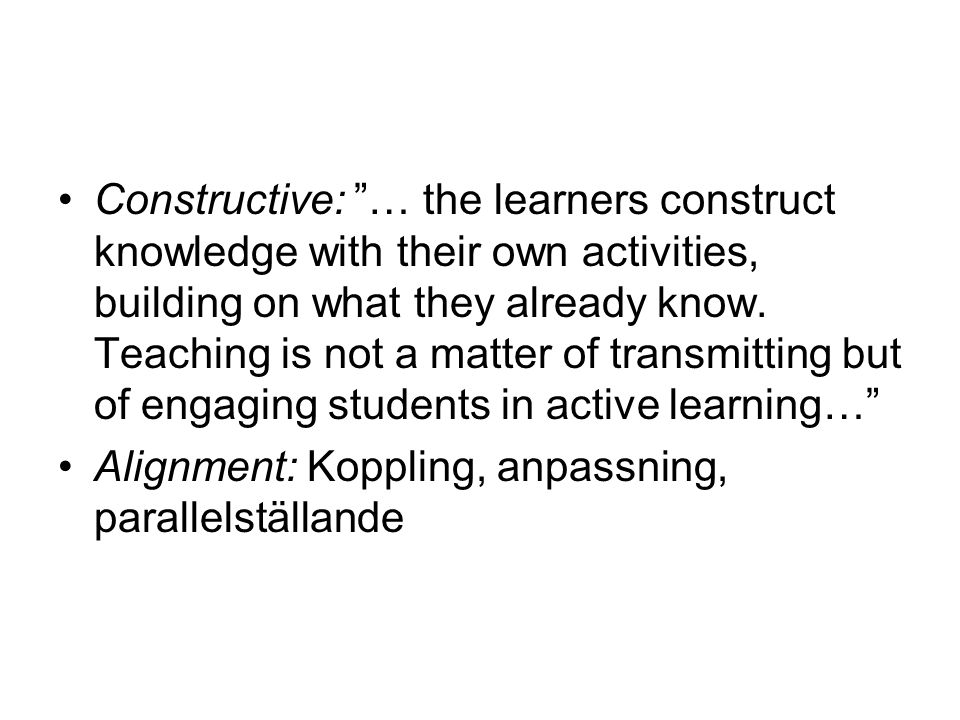Constructive: … the learners construct knowledge with their own activities, building on what they already know. Teaching is not a matter of transmitting but of engaging students in active learning…