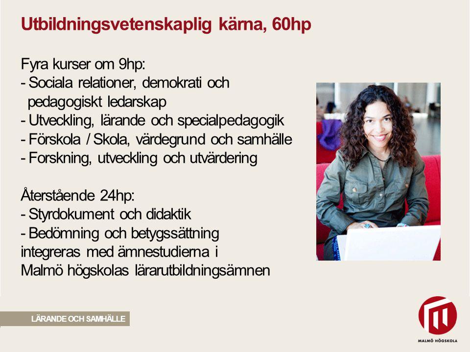 Utbildningsvetenskaplig kärna, 60hp Fyra kurser om 9hp: - Sociala relationer, demokrati och pedagogiskt ledarskap - Utveckling, lärande och specialpedagogik - Förskola / Skola, värdegrund och samhälle - Forskning, utveckling och utvärdering Återstående 24hp: - Styrdokument och didaktik - Bedömning och betygssättning integreras med ämnestudierna i Malmö högskolas lärarutbildningsämnen