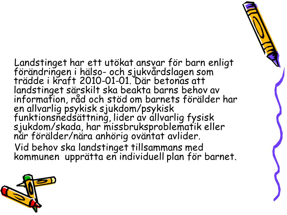 Landstinget har ett utökat ansvar för barn enligt förändringen i hälso- och sjukvårdslagen som trädde i kraft 2010-01-01. Där betonas att landstinget särskilt ska beakta barns behov av information, råd och stöd om barnets förälder har en allvarlig psykisk sjukdom/psykisk funktionsnedsättning, lider av allvarlig fysisk sjukdom/skada, har missbruksproblematik eller när förälder/nära anhörig oväntat avlider.