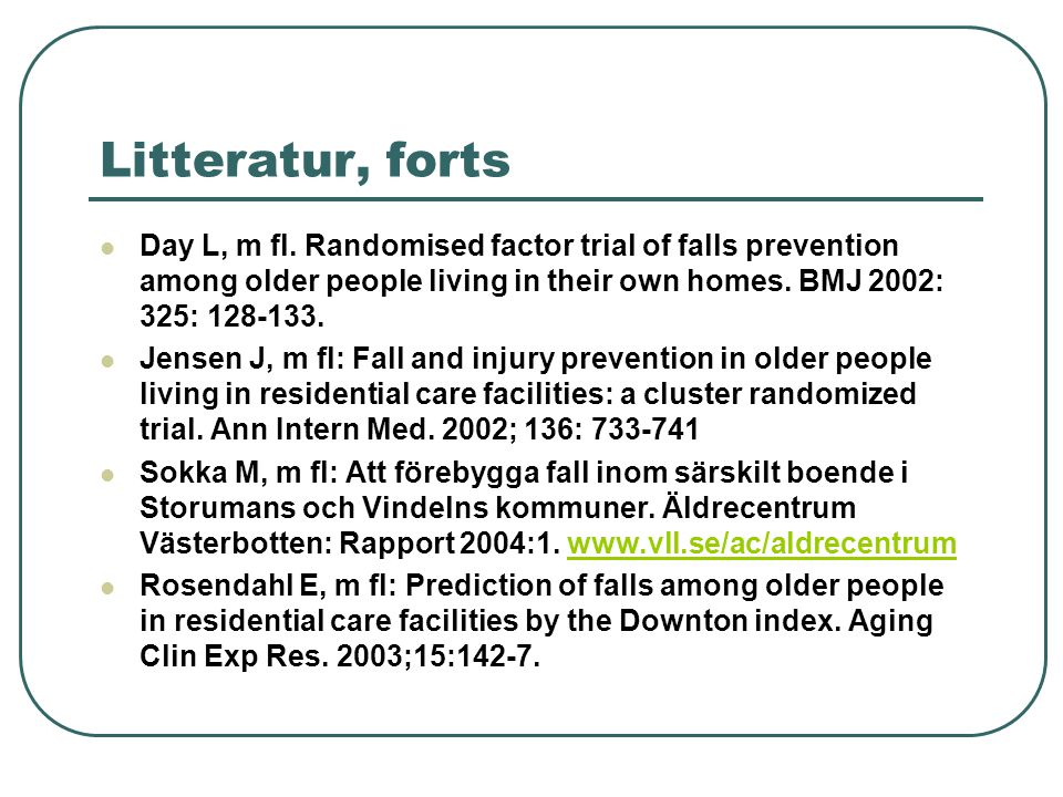 Litteratur, forts Day L, m fl. Randomised factor trial of falls prevention among older people living in their own homes. BMJ 2002: 325: 128-133.