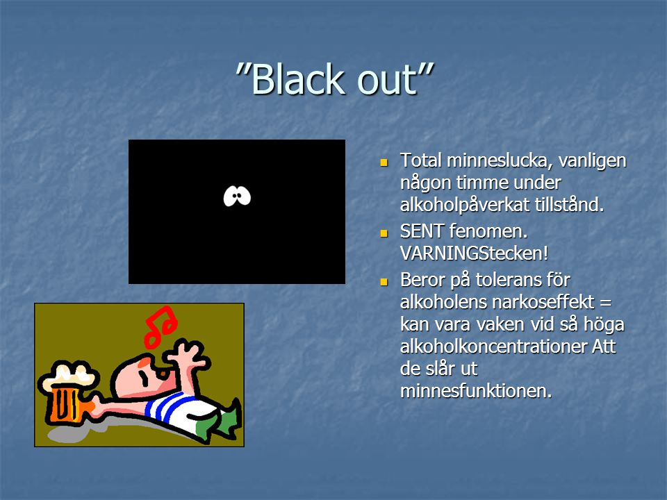 Black out Total minneslucka, vanligen någon timme under alkoholpåverkat tillstånd. SENT fenomen. VARNINGStecken!