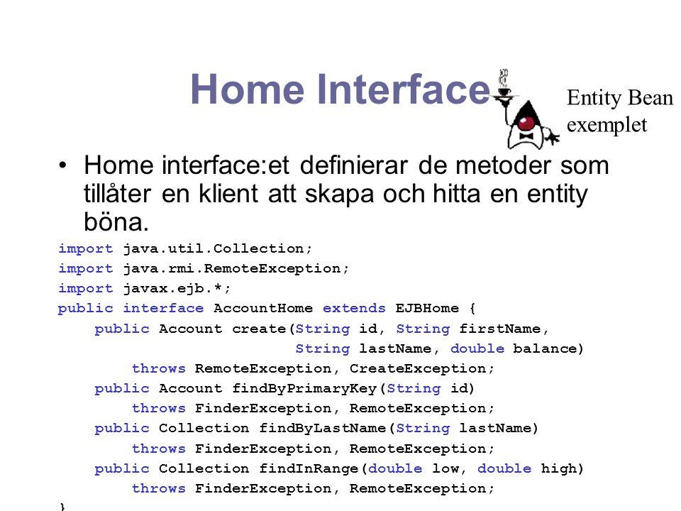 Home Interface Entity Bean. exemplet. Home interface:et definierar de metoder som tillåter en klient att skapa och hitta en entity böna.