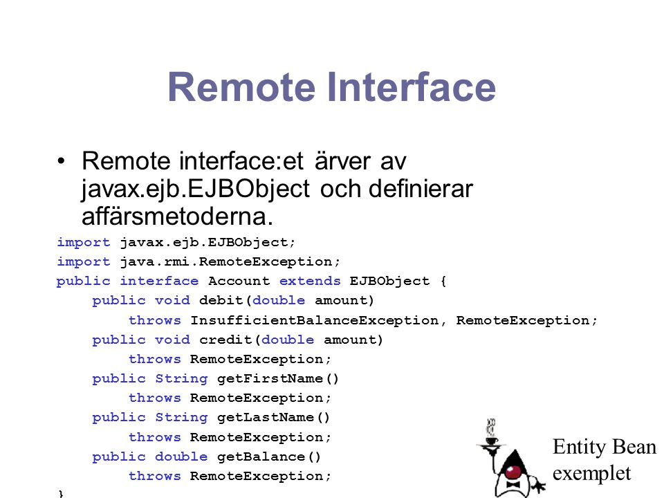 Remote Interface Remote interface:et ärver av javax.ejb.EJBObject och definierar affärsmetoderna. import javax.ejb.EJBObject;