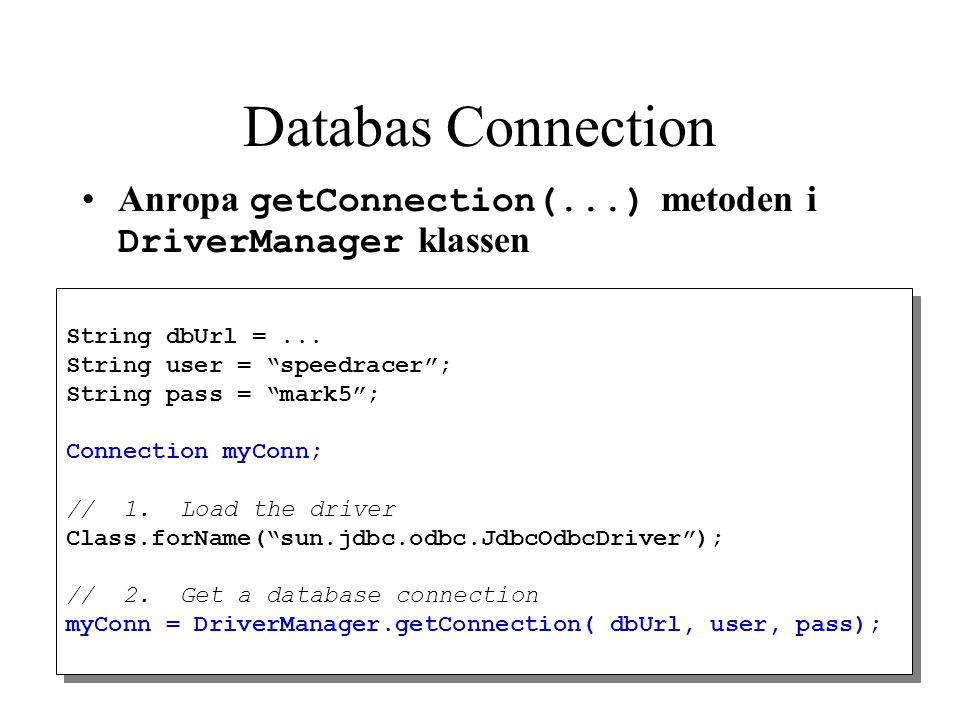 Databas Connection Anropa getConnection(...) metoden i DriverManager klassen. String dbUrl = ... String user = speedracer ;