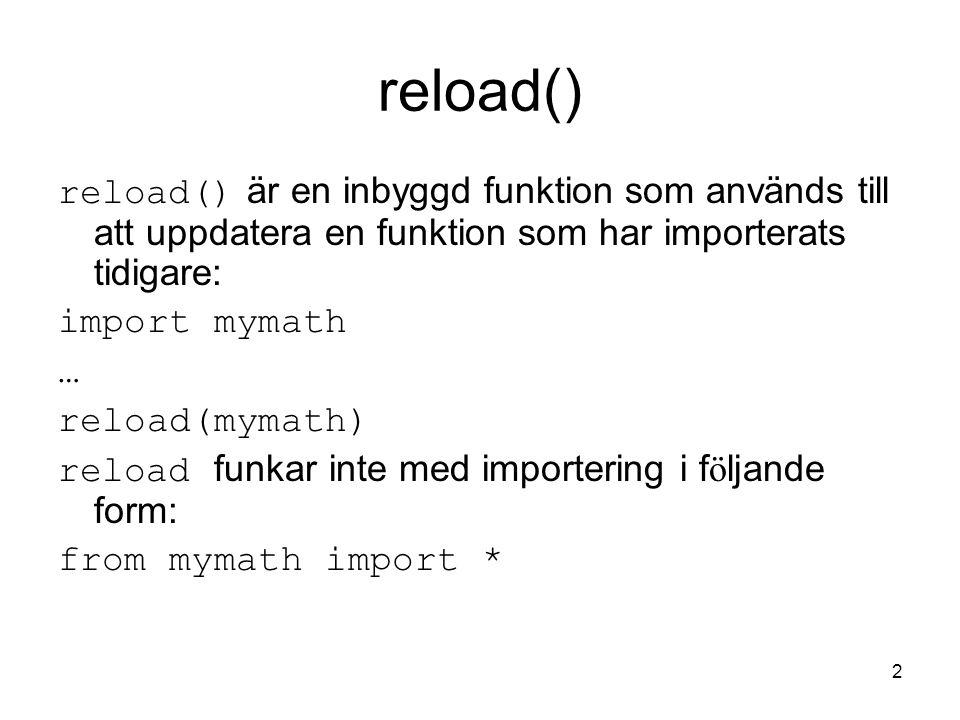Datalogi för E1 2005-11-14. reload() reload() är en inbyggd funktion som används till att uppdatera en funktion som har importerats tidigare: