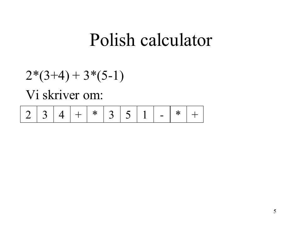 Polish calculator 2*(3+4) + 3*(5-1) Vi skriver om: 2 3 4 + * 3 5 1 - *