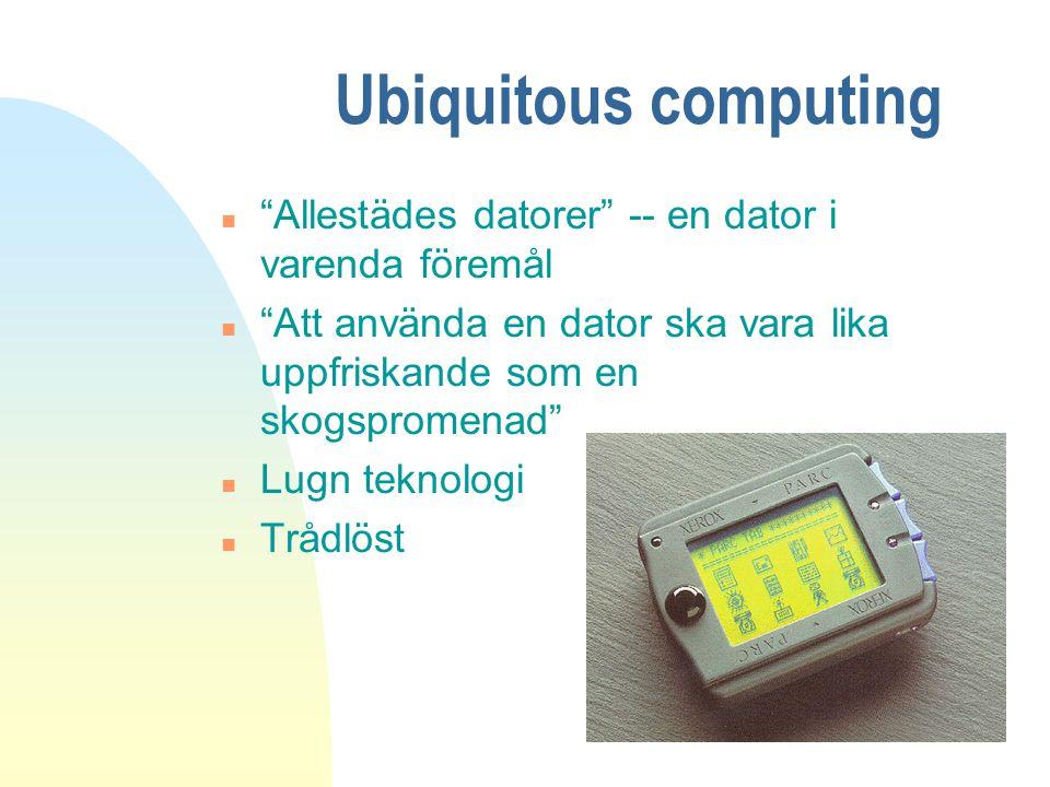 Ubiquitous computing Allestädes datorer -- en dator i varenda föremål. Att använda en dator ska vara lika uppfriskande som en skogspromenad