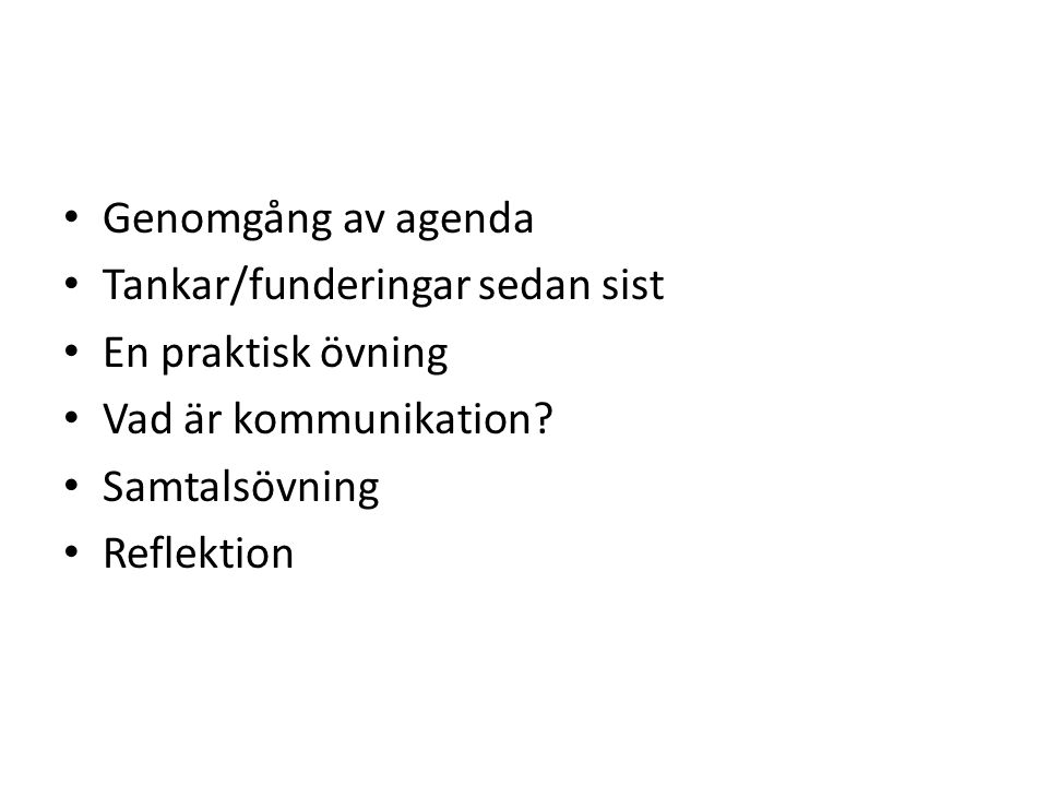 Genomgång av agenda Tankar/funderingar sedan sist. En praktisk övning. Vad är kommunikation Samtalsövning.