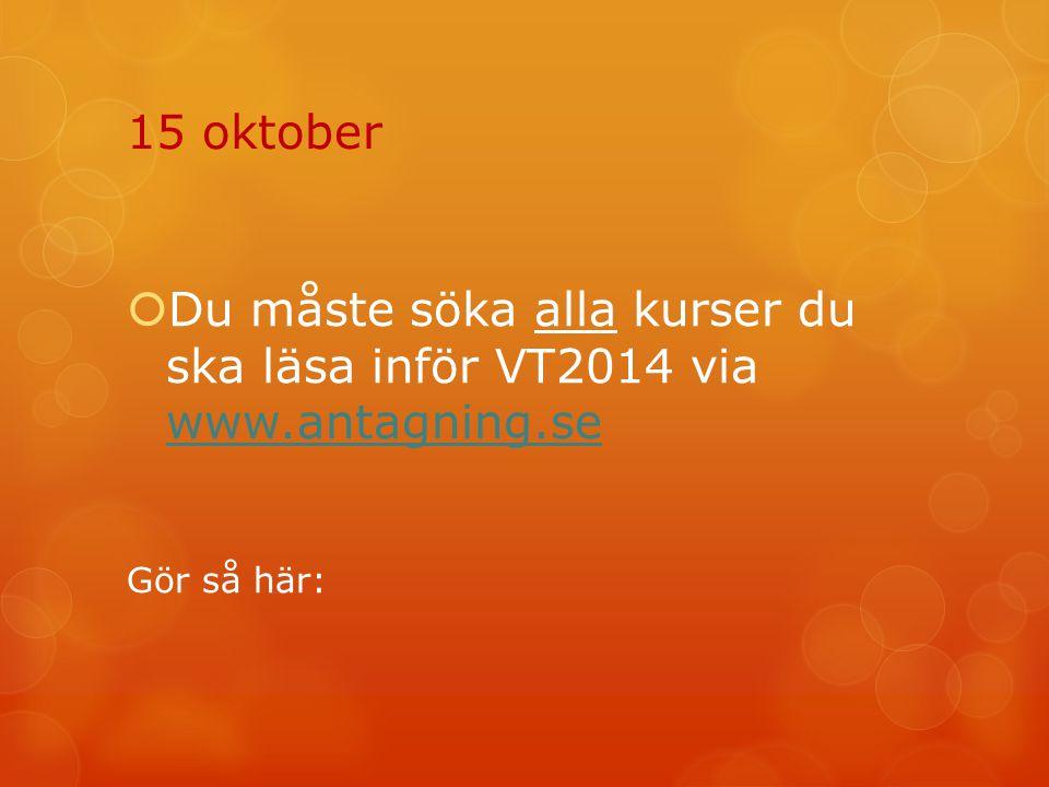 15 oktober Du måste söka alla kurser du ska läsa inför VT2014 via www.antagning.se Gör så här: