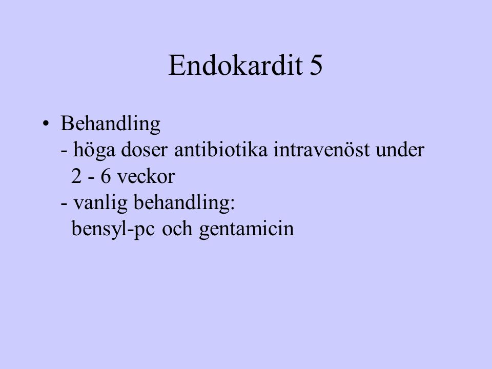 Endokardit 5 Behandling - höga doser antibiotika intravenöst under 2 - 6 veckor - vanlig behandling: bensyl-pc och gentamicin.