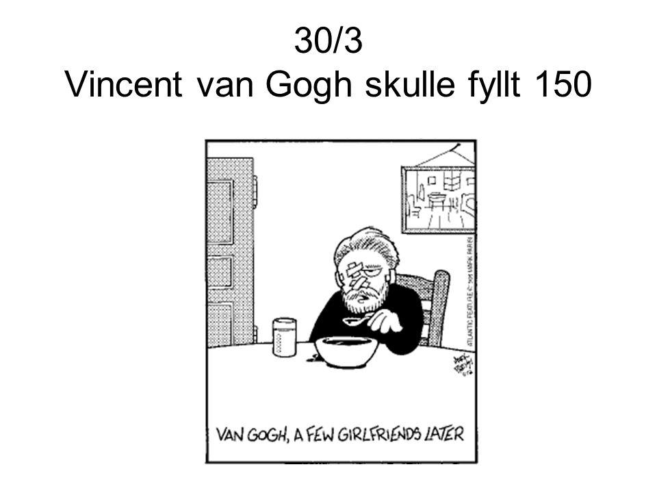 30/3 Vincent van Gogh skulle fyllt 150