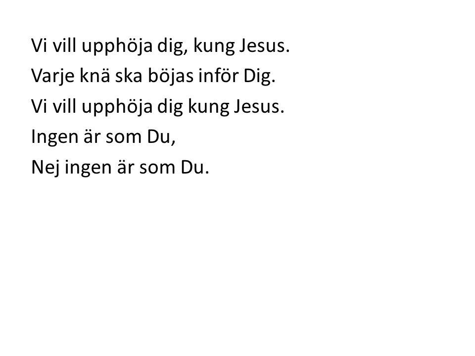 Vi vill upphöja dig, kung Jesus. Varje knä ska böjas inför Dig