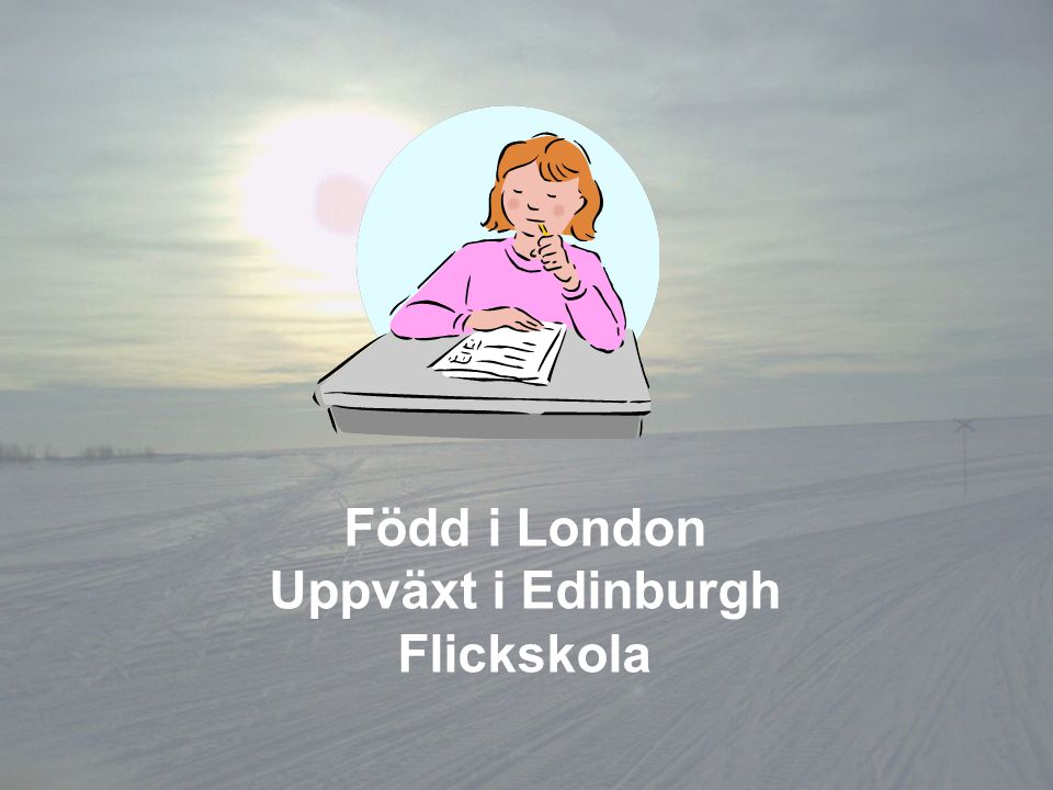 Född i London Uppväxt i Edinburgh Flickskola