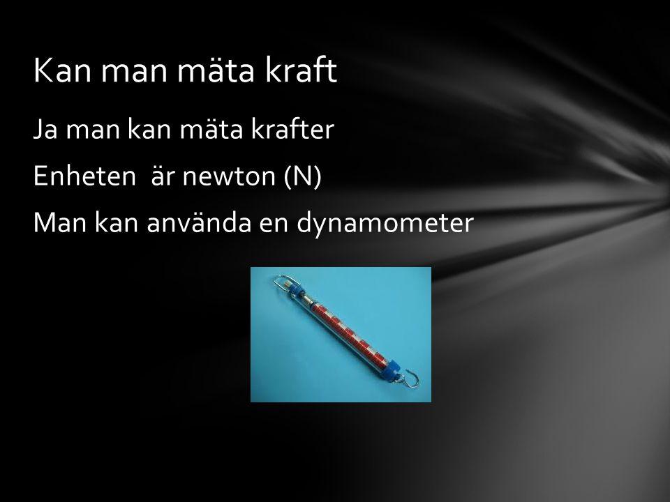 Kan man mäta kraft Ja man kan mäta krafter Enheten är newton (N) Man kan använda en dynamometer