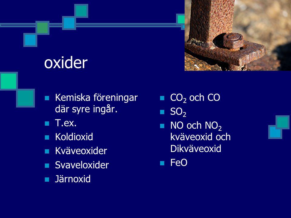 oxider Kemiska föreningar där syre ingår. T.ex. Koldioxid Kväveoxider
