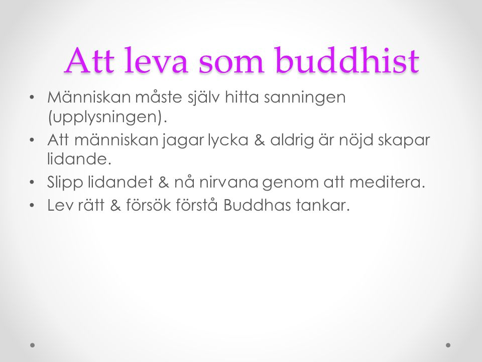 Att leva som buddhist Människan måste själv hitta sanningen (upplysningen). Att människan jagar lycka & aldrig är nöjd skapar lidande.