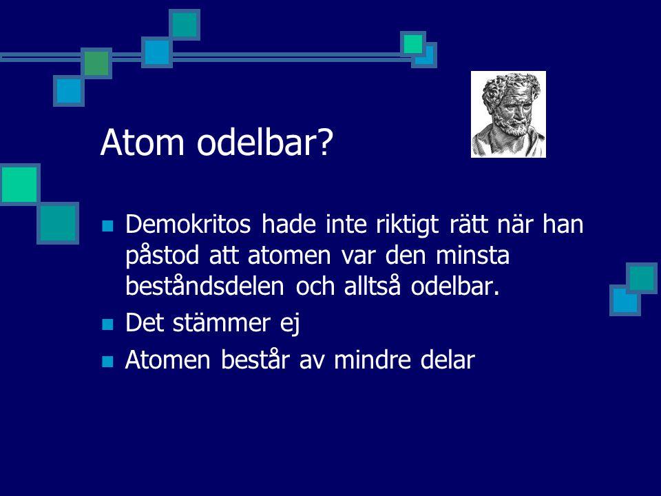 Atom odelbar Demokritos hade inte riktigt rätt när han påstod att atomen var den minsta beståndsdelen och alltså odelbar.