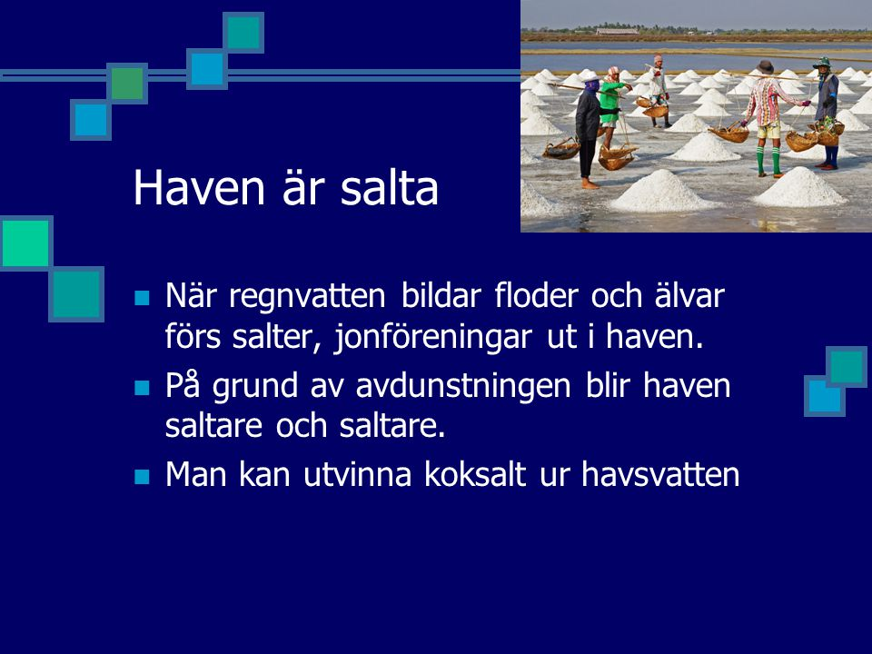 Haven är salta När regnvatten bildar floder och älvar förs salter, jonföreningar ut i haven.