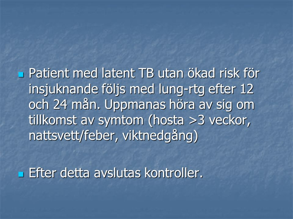 Patient med latent TB utan ökad risk för insjuknande följs med lung-rtg efter 12 och 24 mån. Uppmanas höra av sig om tillkomst av symtom (hosta >3 veckor, nattsvett/feber, viktnedgång)