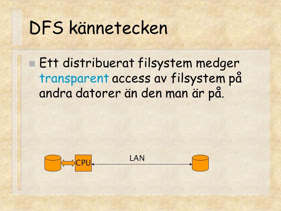 DFS kännetecken Ett distribuerat filsystem medger transparent access av filsystem på andra datorer än den man är på.