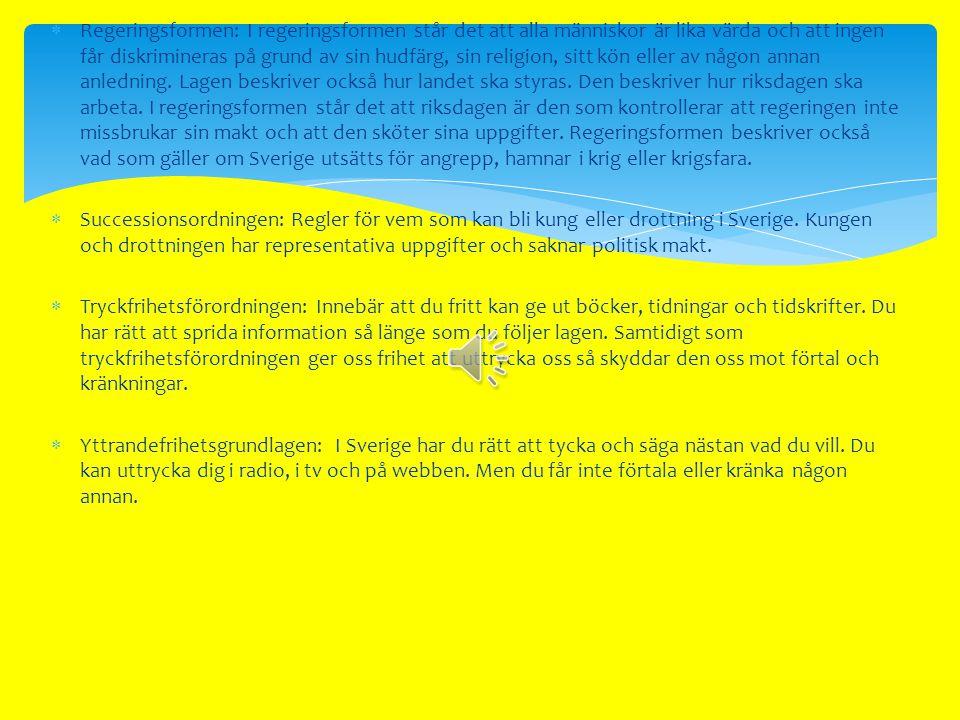 Regeringsformen: I regeringsformen står det att alla människor är lika värda och att ingen får diskrimineras på grund av sin hudfärg, sin religion, sitt kön eller av någon annan anledning. Lagen beskriver också hur landet ska styras. Den beskriver hur riksdagen ska arbeta. I regeringsformen står det att riksdagen är den som kontrollerar att regeringen inte missbrukar sin makt och att den sköter sina uppgifter. Regeringsformen beskriver också vad som gäller om Sverige utsätts för angrepp, hamnar i krig eller krigsfara.