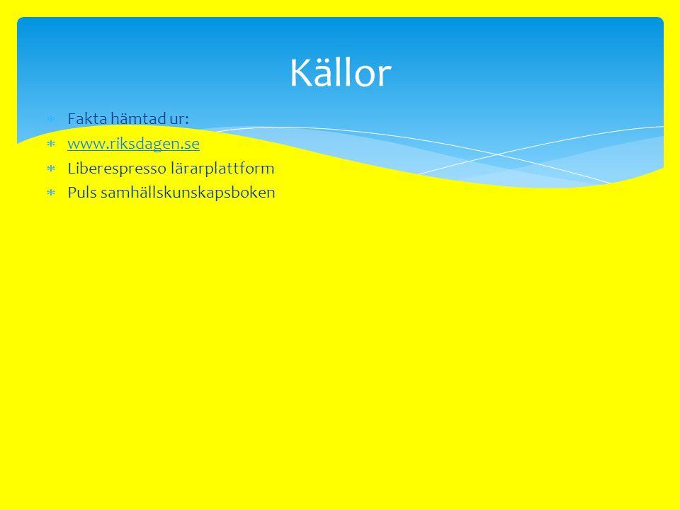 Källor Fakta hämtad ur: www.riksdagen.se Liberespresso lärarplattform