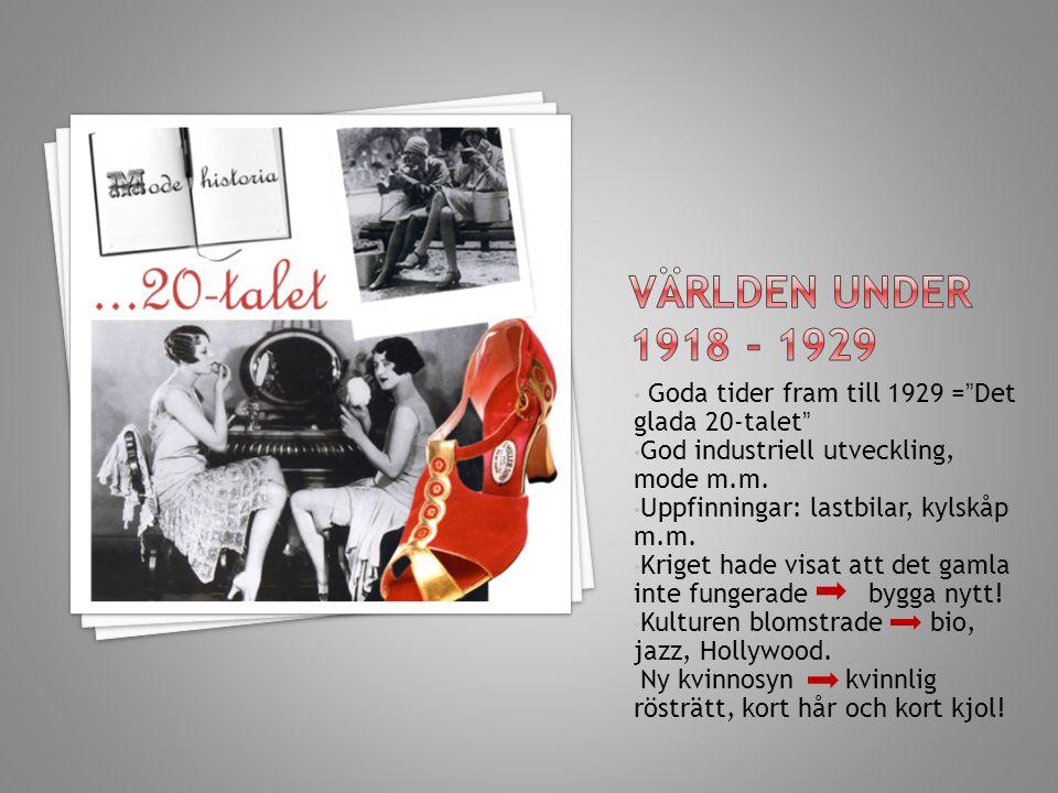 Världen under 1918 - 1929 Goda tider fram till 1929 = Det glada 20-talet God industriell utveckling, mode m.m.