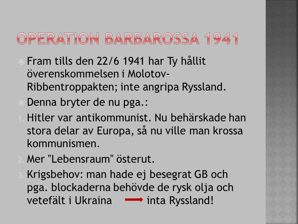 Operation barbarossa 1941 Fram tills den 22/6 1941 har Ty hållit överenskommelsen i Molotov- Ribbentroppakten; inte angripa Ryssland.