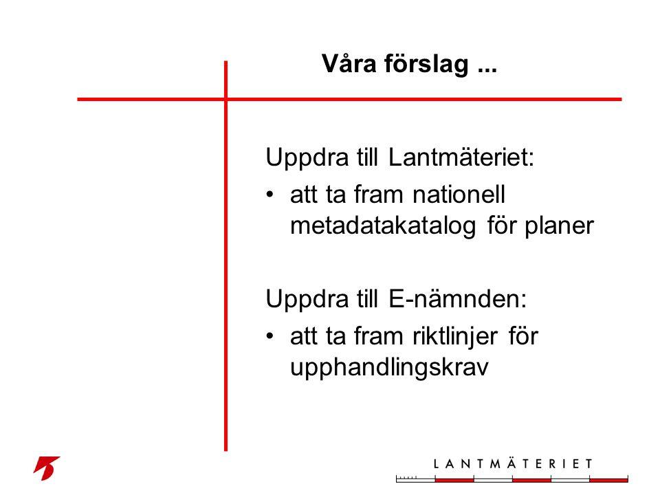 Våra förslag ... Uppdra till Lantmäteriet: att ta fram nationell metadatakatalog för planer. Uppdra till E-nämnden: